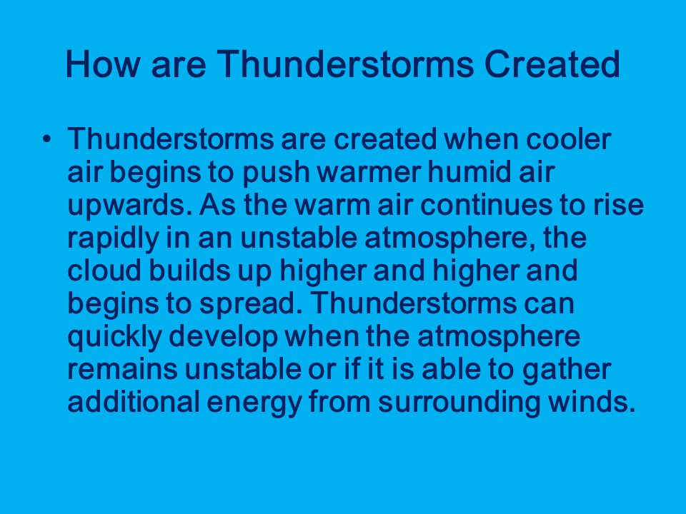 How are Thunderstorms Created Thunderstorms are created when cooler air begins to push warmer humid air upwards.