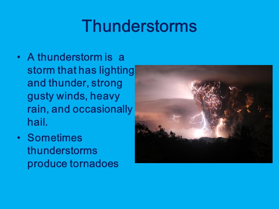 Thunderstorms A thunderstorm is a storm that has lighting and thunder, strong gusty winds, heavy rain, and occasionally hail.