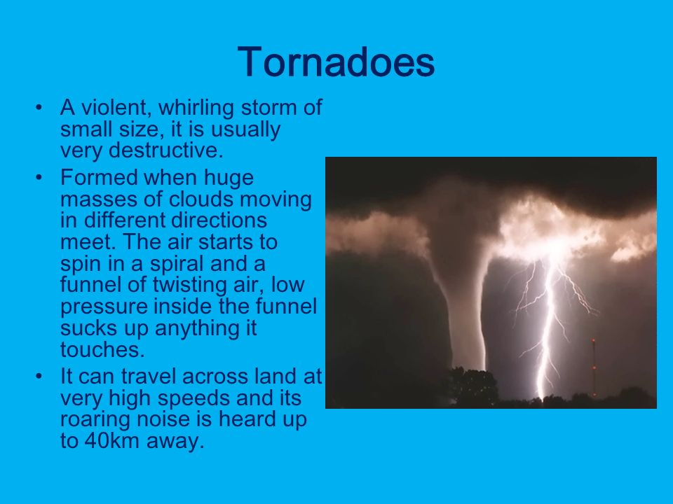 Tornadoes A violent, whirling storm of small size, it is usually very destructive.