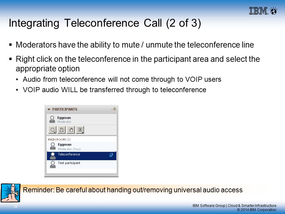 IBM Software Group | Cloud & Smarter Infrastructure © 2014 IBM Corporation Integrating Teleconference Call (2 of 3)  Moderators have the ability to mute / unmute the teleconference line  Right click on the teleconference in the participant area and select the appropriate option Audio from teleconference will not come through to VOIP users VOIP audio WILL be transferred through to teleconference 12 Reminder: Be careful about handing out/removing universal audio access