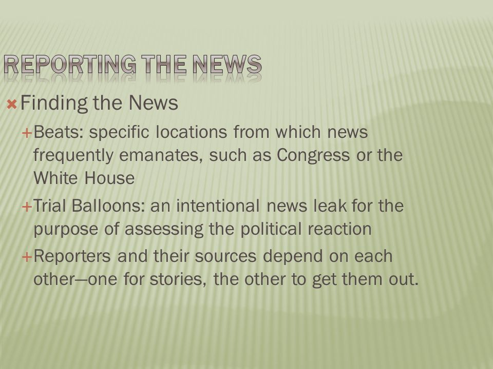  Finding the News  Beats: specific locations from which news frequently emanates, such as Congress or the White House  Trial Balloons: an intentional news leak for the purpose of assessing the political reaction  Reporters and their sources depend on each other—one for stories, the other to get them out.