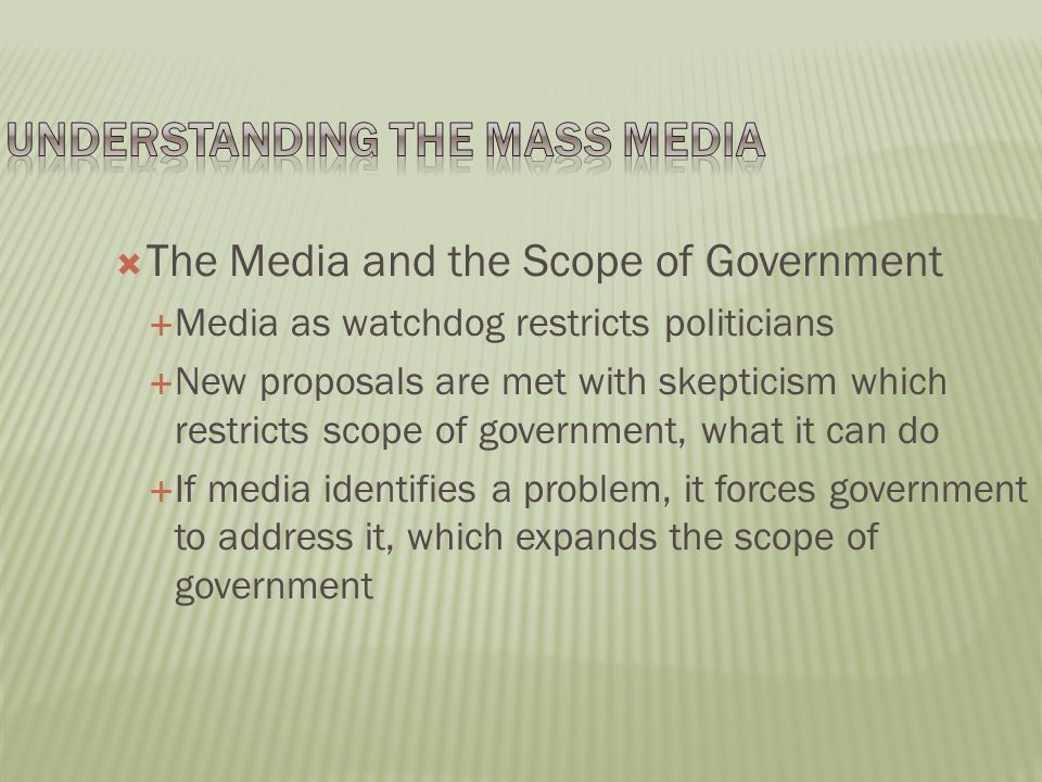  The Media and the Scope of Government  Media as watchdog restricts politicians  New proposals are met with skepticism which restricts scope of government, what it can do  If media identifies a problem, it forces government to address it, which expands the scope of government
