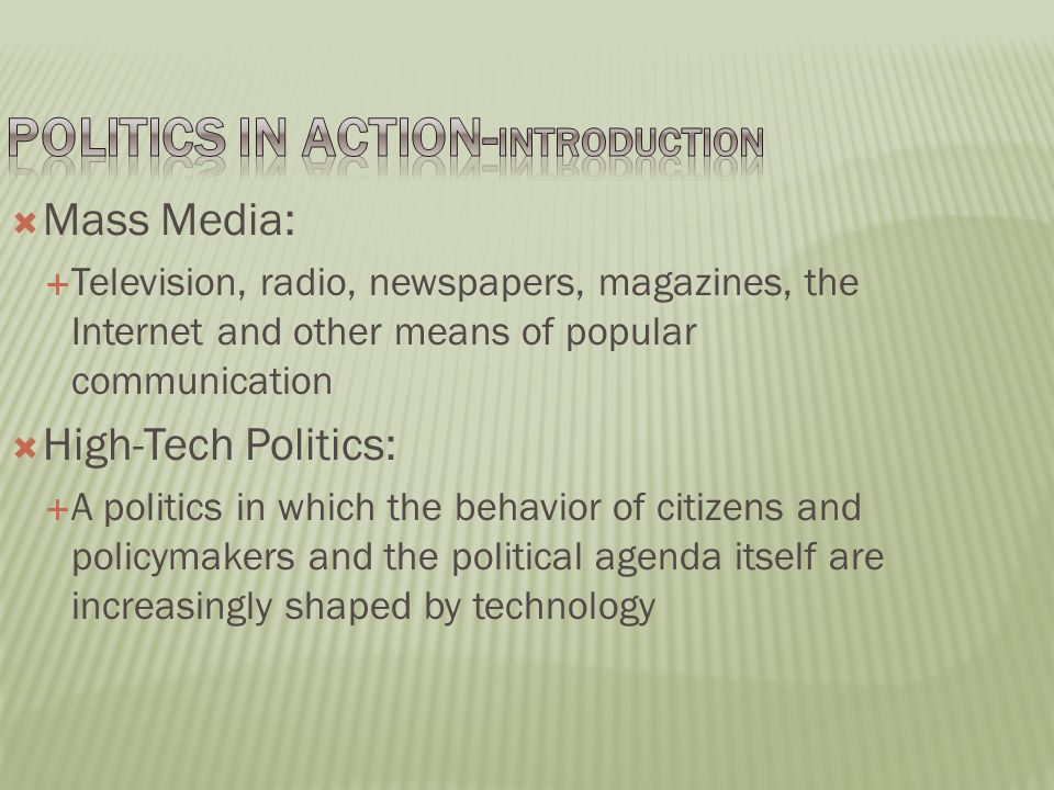  Mass Media:  Television, radio, newspapers, magazines, the Internet and other means of popular communication  High-Tech Politics:  A politics in which the behavior of citizens and policymakers and the political agenda itself are increasingly shaped by technology