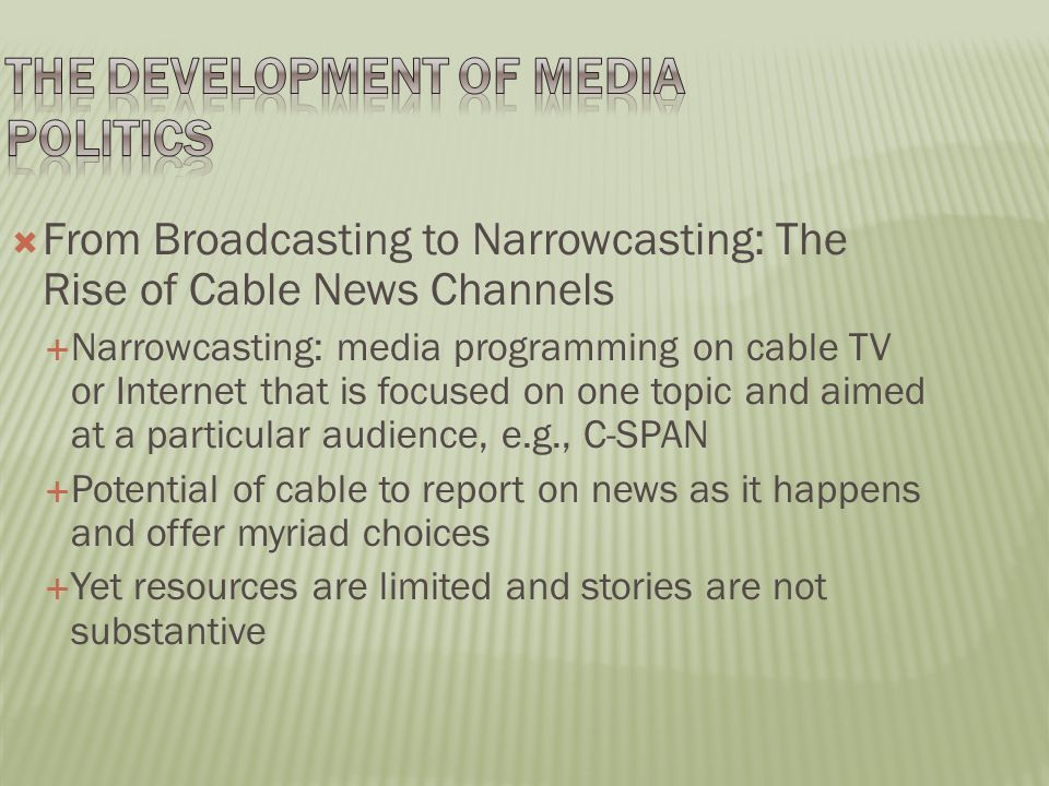  From Broadcasting to Narrowcasting: The Rise of Cable News Channels  Narrowcasting: media programming on cable TV or Internet that is focused on one topic and aimed at a particular audience, e.g., C-SPAN  Potential of cable to report on news as it happens and offer myriad choices  Yet resources are limited and stories are not substantive