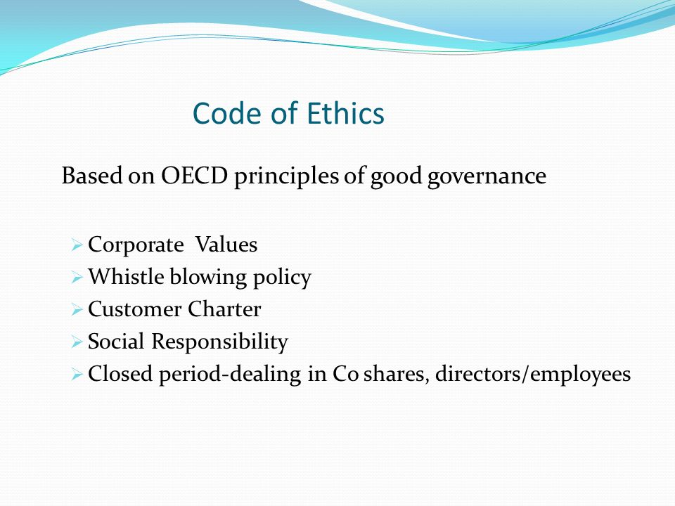 Code of Ethics Based on OECD principles of good governance  Corporate Values  Whistle blowing policy  Customer Charter  Social Responsibility  Closed period-dealing in Co shares, directors/employees