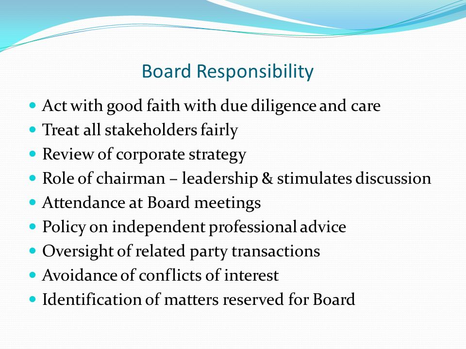 Board Responsibility Act with good faith with due diligence and care Treat all stakeholders fairly Review of corporate strategy Role of chairman – leadership & stimulates discussion Attendance at Board meetings Policy on independent professional advice Oversight of related party transactions Avoidance of conflicts of interest Identification of matters reserved for Board