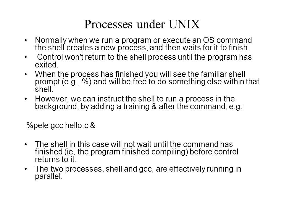Processes under UNIX Normally when we run a program or execute an OS command the shell creates a new process, and then waits for it to finish.