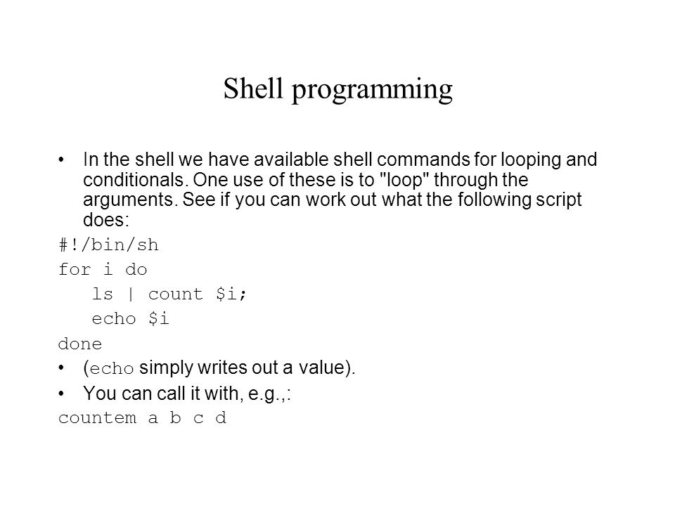 Shell programming In the shell we have available shell commands for looping and conditionals.