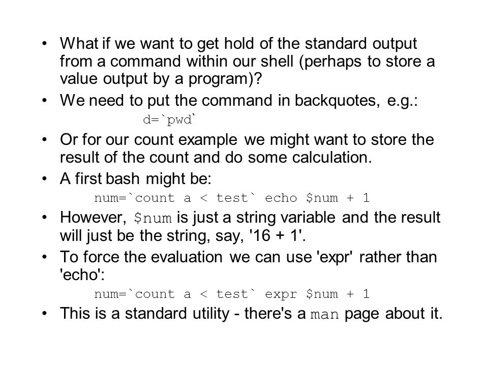 What if we want to get hold of the standard output from a command within our shell (perhaps to store a value output by a program).