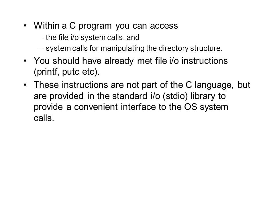 Within a C program you can access –the file i/o system calls, and –system calls for manipulating the directory structure.