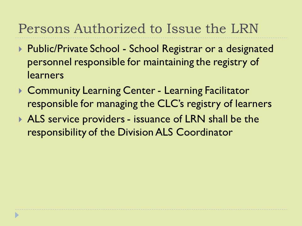 Persons Authorized to Issue the LRN  Public/Private School - School Registrar or a designated personnel responsible for maintaining the registry of learners  Community Learning Center - Learning Facilitator responsible for managing the CLC's registry of learners  ALS service providers - issuance of LRN shall be the responsibility of the Division ALS Coordinator