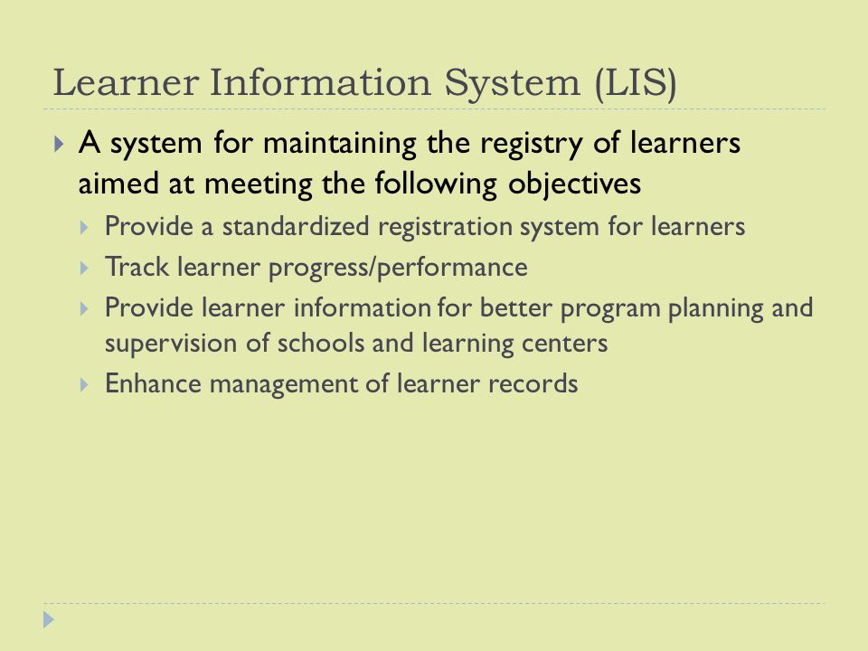 Learner Information System (LIS)  A system for maintaining the registry of learners aimed at meeting the following objectives  Provide a standardized registration system for learners  Track learner progress/performance  Provide learner information for better program planning and supervision of schools and learning centers  Enhance management of learner records