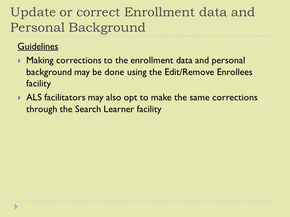 Update or correct Enrollment data and Personal Background Guidelines  Making corrections to the enrollment data and personal background may be done using the Edit/Remove Enrollees facility  ALS facilitators may also opt to make the same corrections through the Search Learner facility