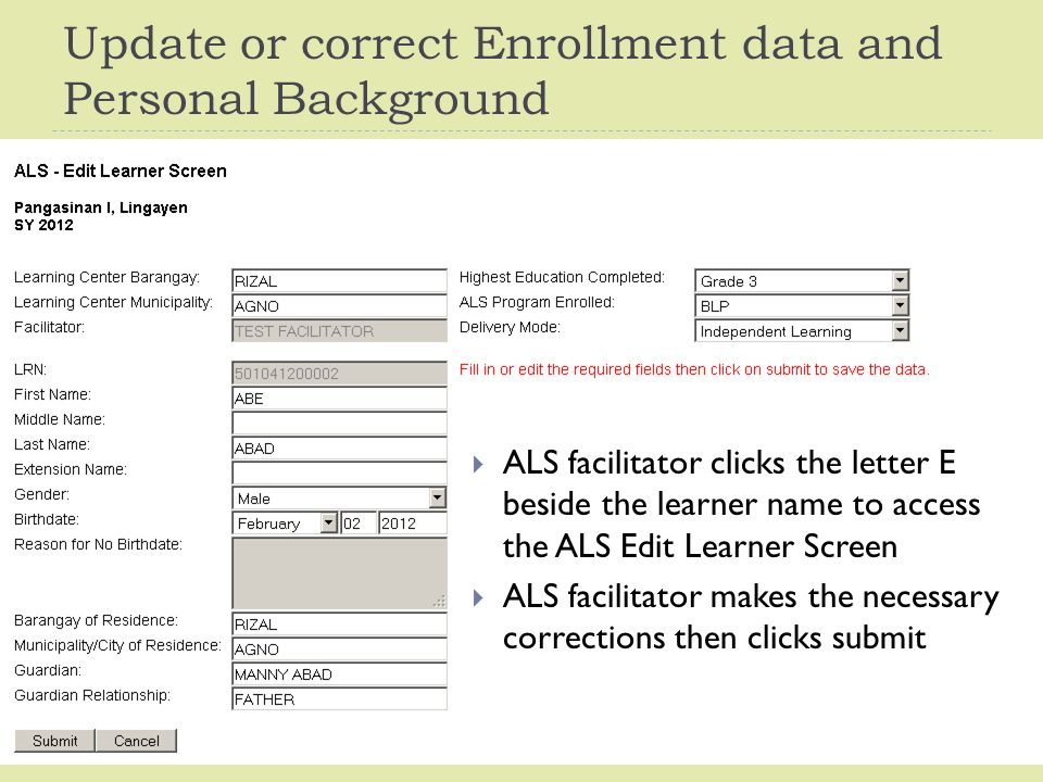 Update or correct Enrollment data and Personal Background  ALS facilitator clicks the letter E beside the learner name to access the ALS Edit Learner Screen  ALS facilitator makes the necessary corrections then clicks submit