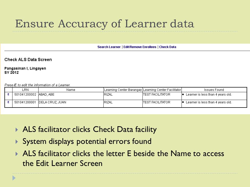 Ensure Accuracy of Learner data  ALS facilitator clicks Check Data facility  System displays potential errors found  ALS facilitator clicks the letter E beside the Name to access the Edit Learner Screen
