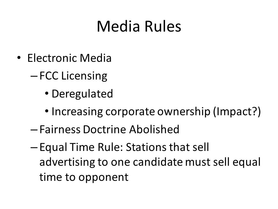 Media Rules Electronic Media – FCC Licensing Deregulated Increasing corporate ownership (Impact ) – Fairness Doctrine Abolished – Equal Time Rule: Stations that sell advertising to one candidate must sell equal time to opponent