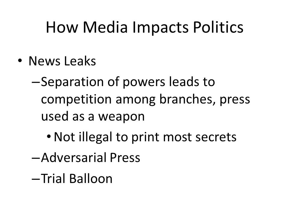 How Media Impacts Politics News Leaks – Separation of powers leads to competition among branches, press used as a weapon Not illegal to print most secrets – Adversarial Press – Trial Balloon
