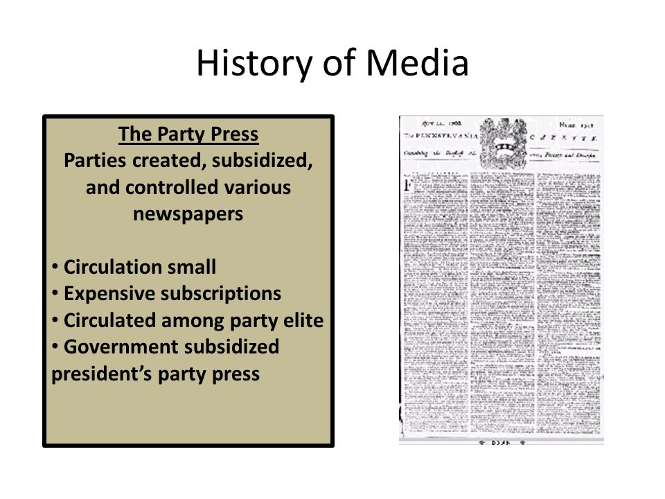 History of Media The Party Press Parties created, subsidized, and controlled various newspapers Circulation small Expensive subscriptions Circulated among party elite Government subsidized president's party press