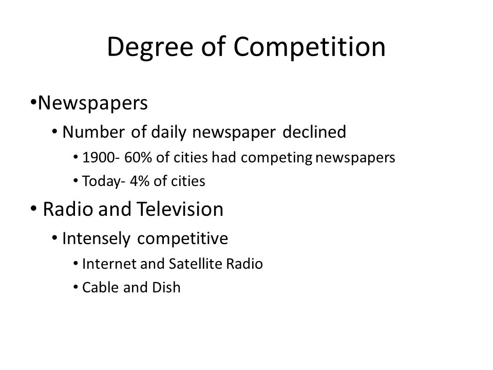 Degree of Competition Newspapers Number of daily newspaper declined % of cities had competing newspapers Today- 4% of cities Radio and Television Intensely competitive Internet and Satellite Radio Cable and Dish