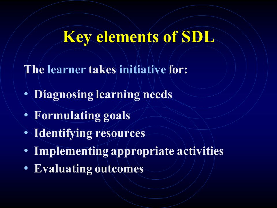 Key elements of SDL The learner takes initiative for: Diagnosing learning needs Formulating goals Identifying resources Implementing appropriate activities Evaluating outcomes