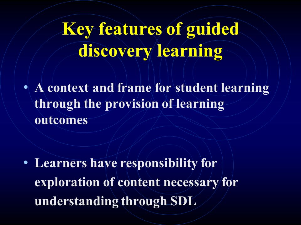 Key features of guided discovery learning A context and frame for student learning through the provision of learning outcomes Learners have responsibility for exploration of content necessary for understanding through SDL
