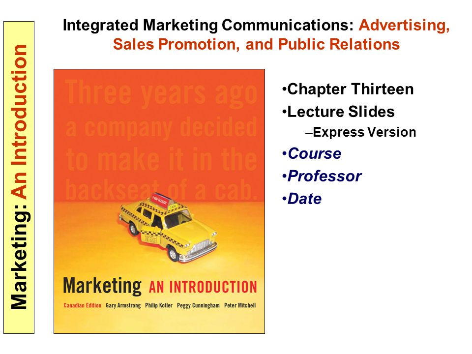 Marketing: An Introduction Integrated Marketing Communications: Advertising, Sales Promotion, and Public Relations Chapter Thirteen Lecture Slides –Express Version Course Professor Date