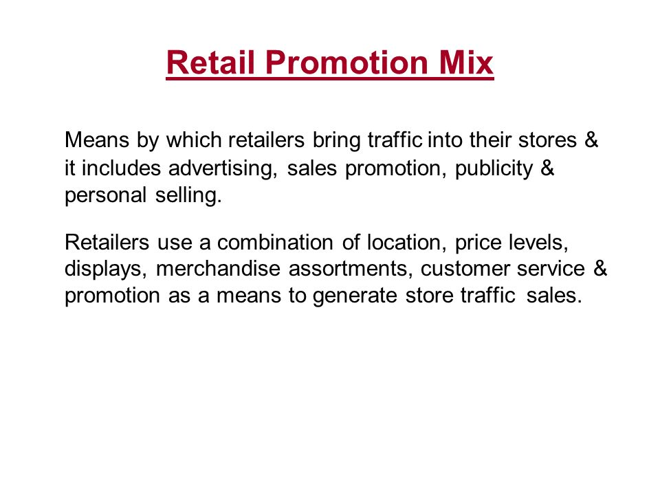 Retail Promotion Mix Means by which retailers bring traffic into their stores & it includes advertising, sales promotion, publicity & personal selling.