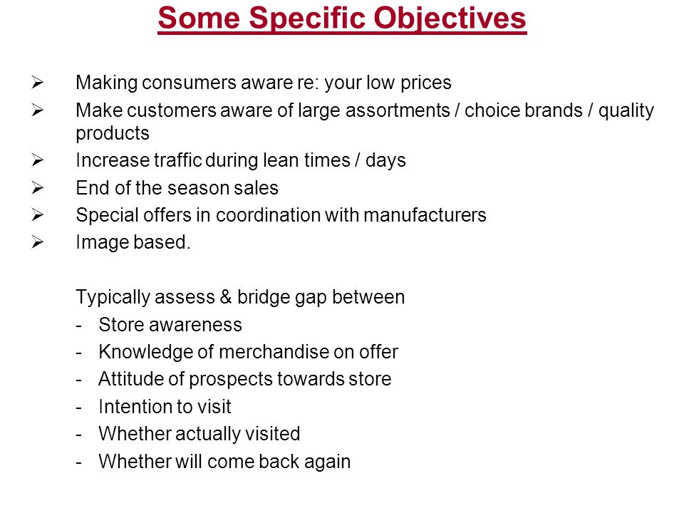 Some Specific Objectives  Making consumers aware re: your low prices  Make customers aware of large assortments / choice brands / quality products  Increase traffic during lean times / days  End of the season sales  Special offers in coordination with manufacturers  Image based.