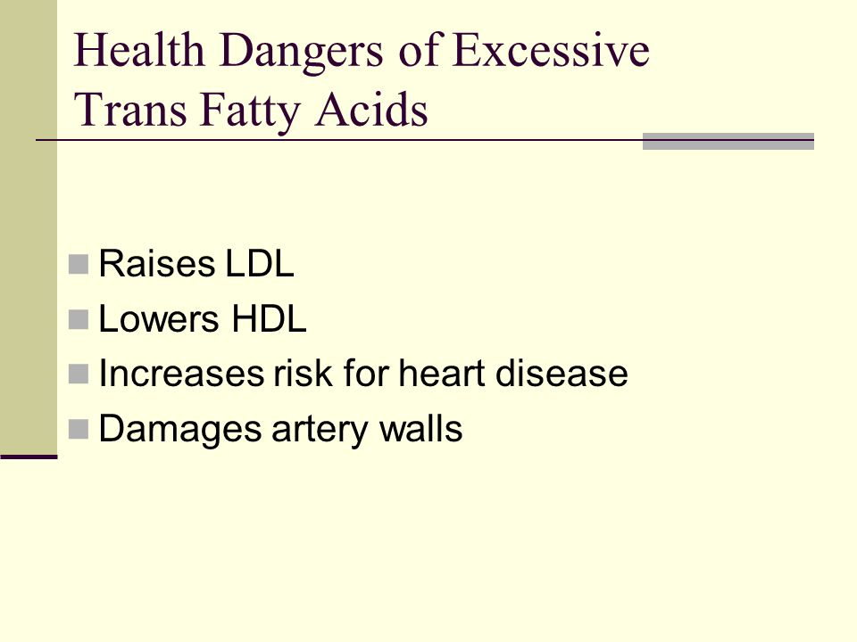 Health Dangers of Excessive Trans Fatty Acids Raises LDL Lowers HDL Increases risk for heart disease Damages artery walls
