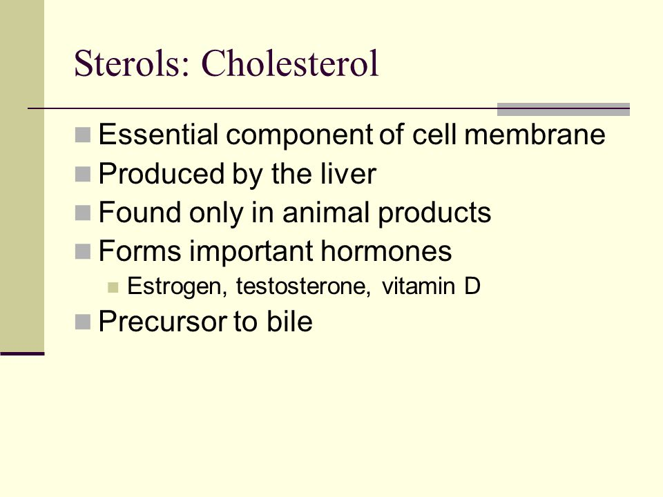 Sterols: Cholesterol Essential component of cell membrane Produced by the liver Found only in animal products Forms important hormones Estrogen, testosterone, vitamin D Precursor to bile