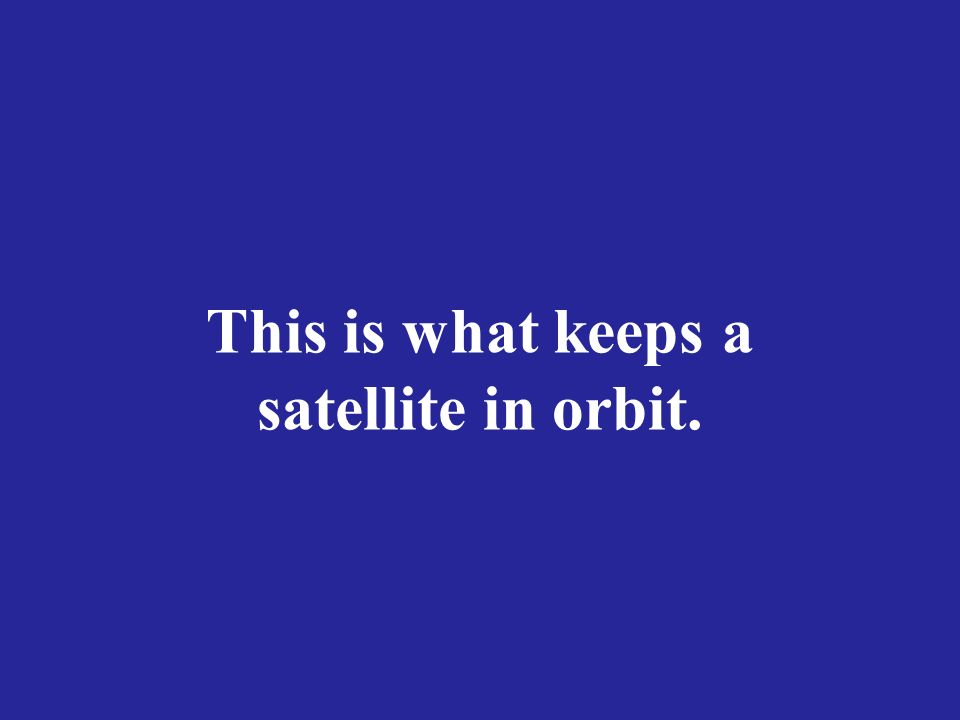 This is what keeps a satellite in orbit.