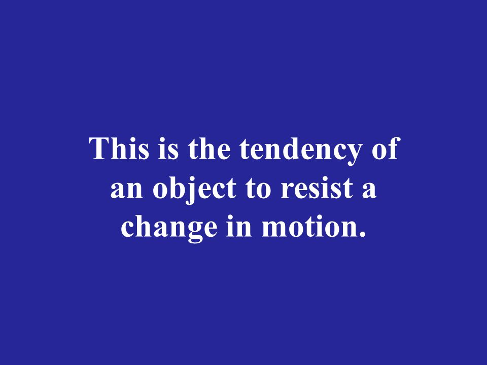 This is the tendency of an object to resist a change in motion.