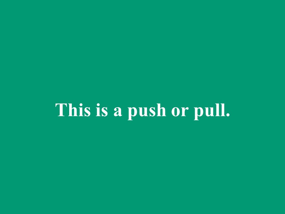 This is a push or pull.