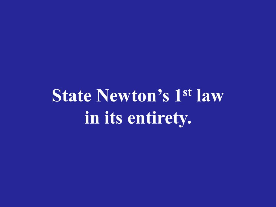 State Newton's 1 st law in its entirety.