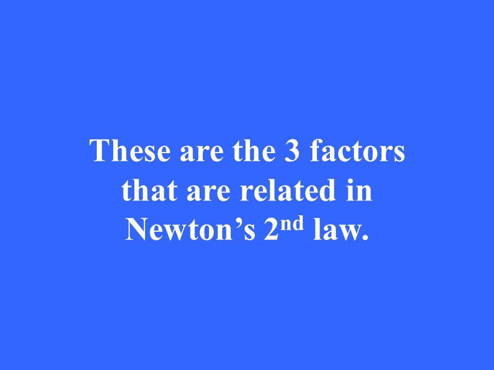 These are the 3 factors that are related in Newton's 2 nd law.
