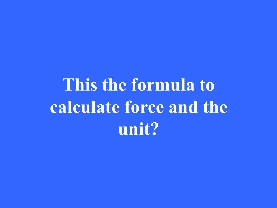 This the formula to calculate force and the unit
