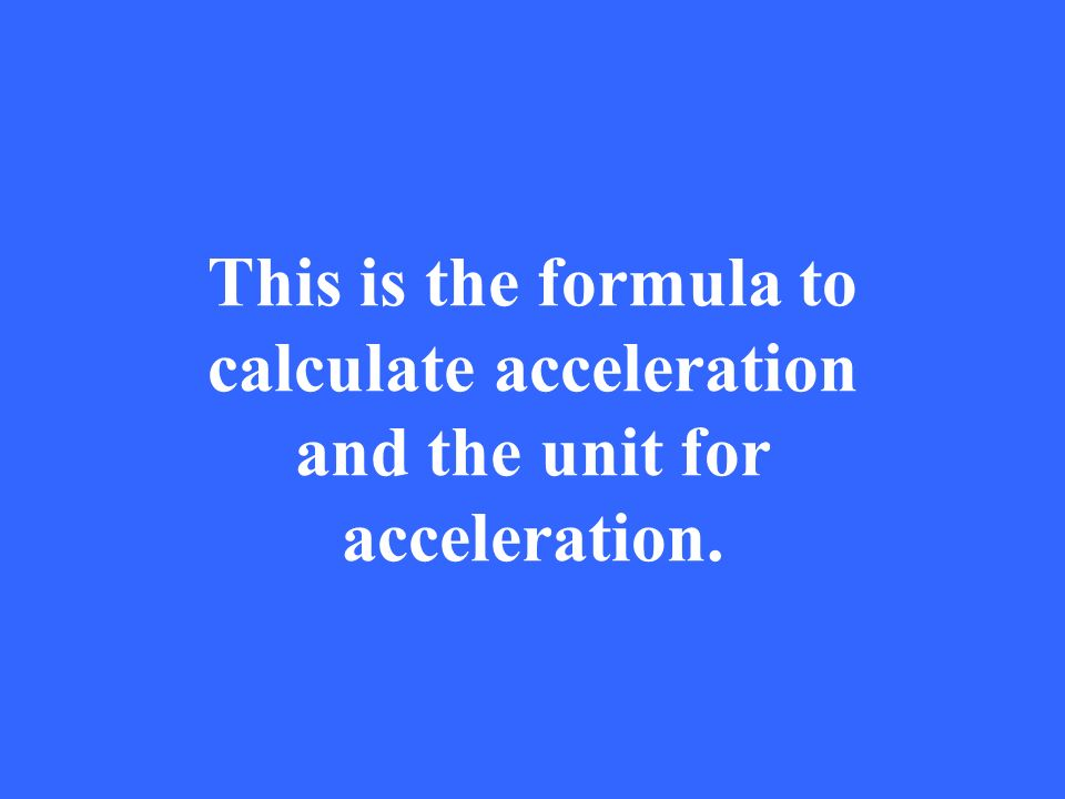 This is the formula to calculate acceleration and the unit for acceleration.