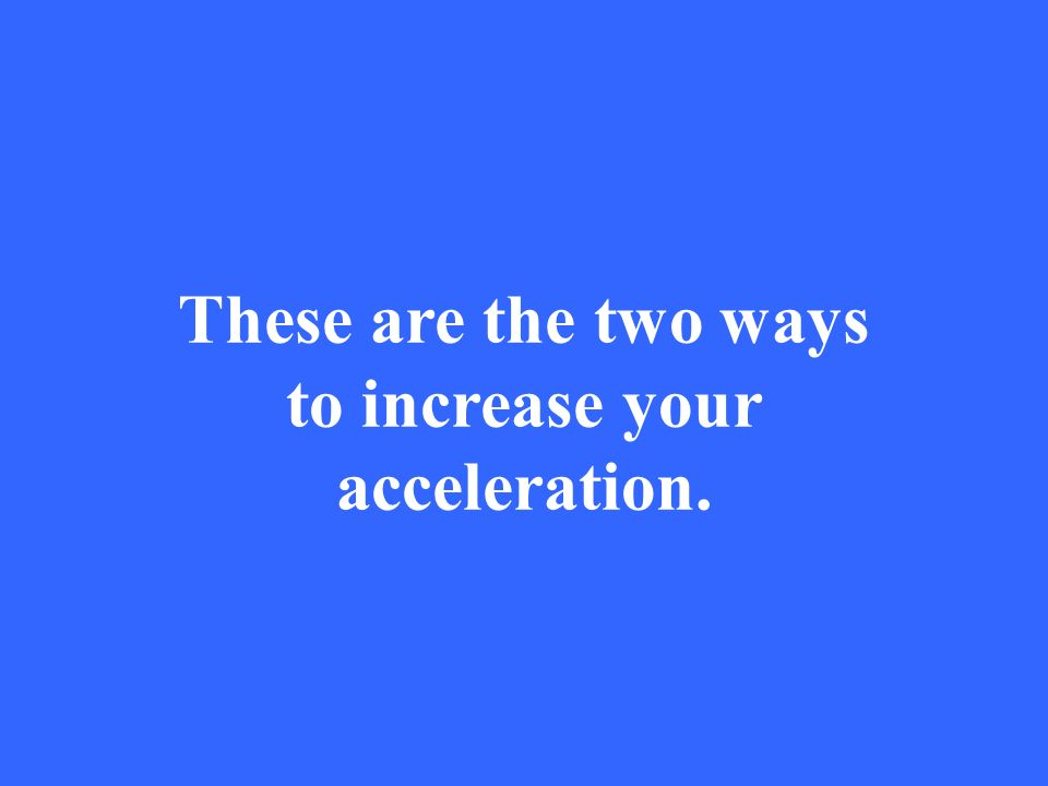 These are the two ways to increase your acceleration.