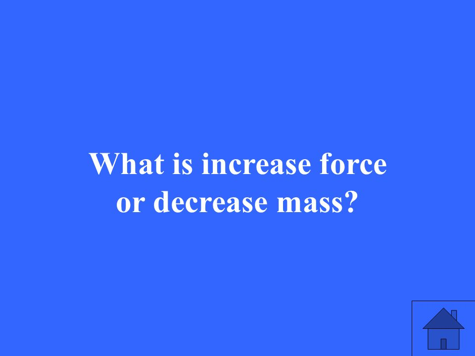 What is increase force or decrease mass