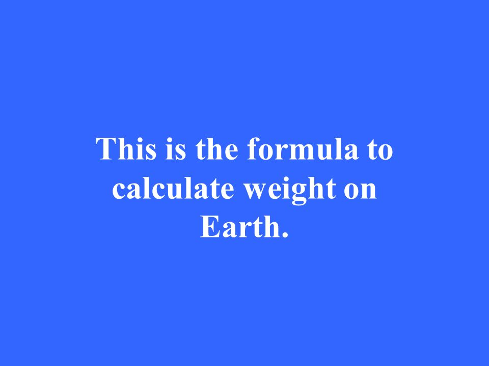 This is the formula to calculate weight on Earth.