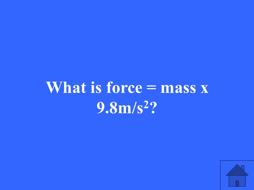 What is force = mass x 9.8m/s 2