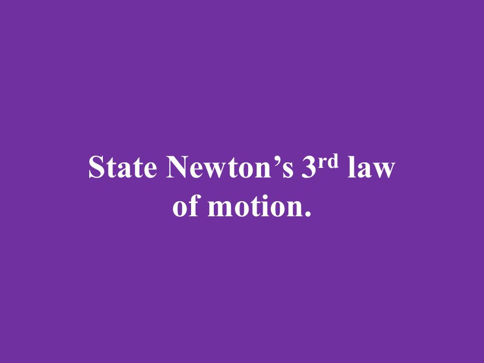 State Newton's 3 rd law of motion.