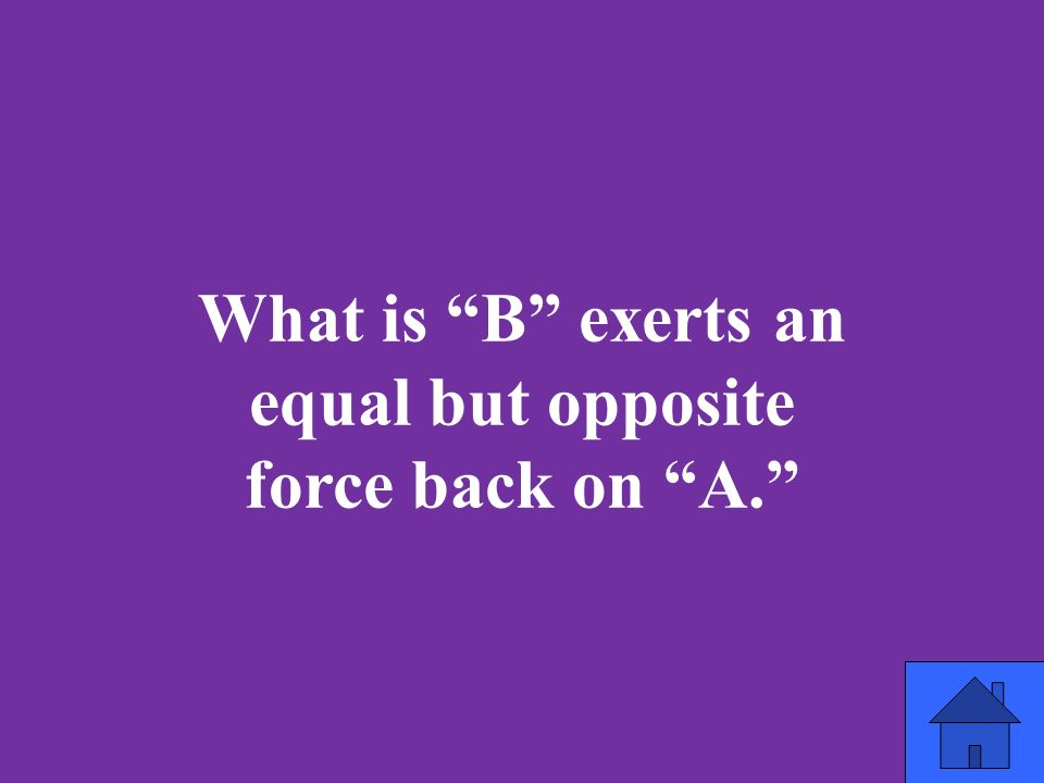What is B exerts an equal but opposite force back on A.
