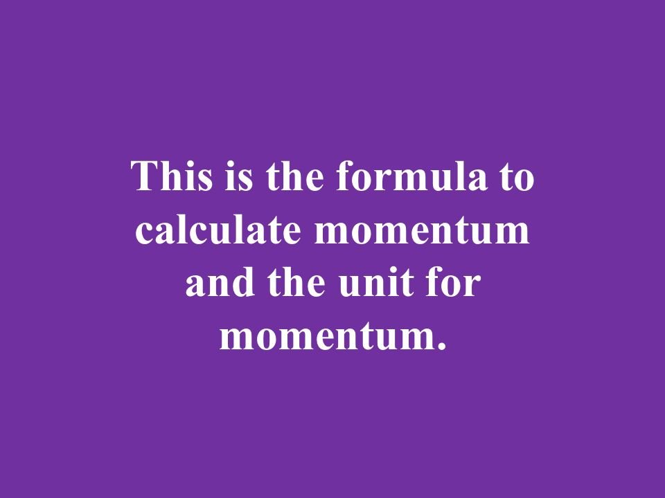 This is the formula to calculate momentum and the unit for momentum.