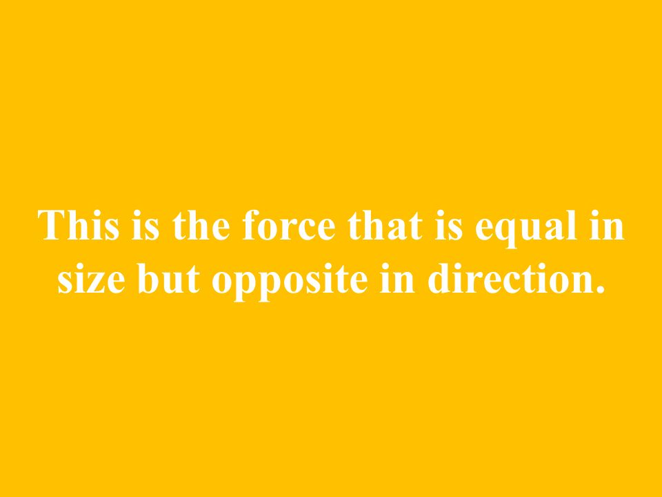 This is the force that is equal in size but opposite in direction.
