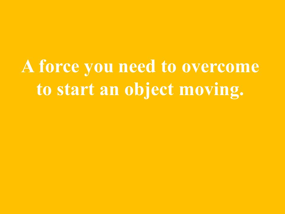 A force you need to overcome to start an object moving.