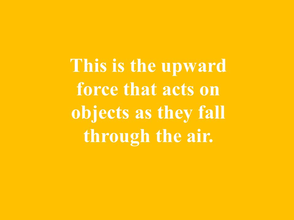 This is the upward force that acts on objects as they fall through the air.