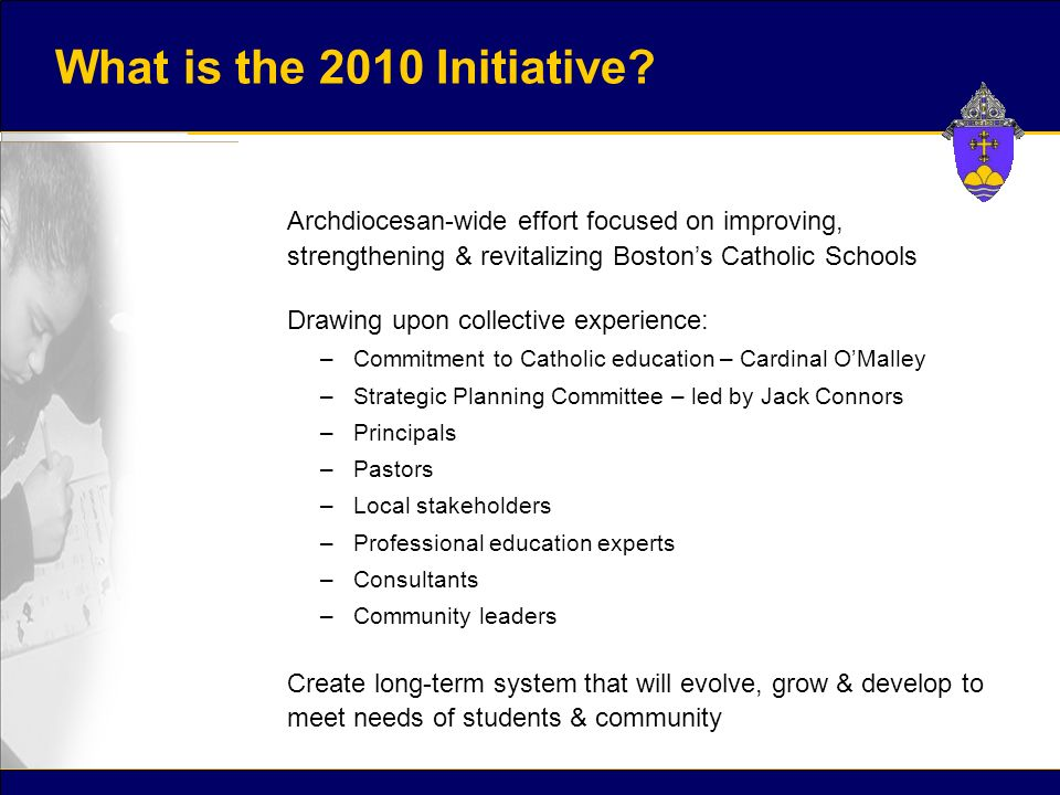 Archdiocesan-wide effort focused on improving, strengthening & revitalizing Boston's Catholic Schools Drawing upon collective experience: –Commitment to Catholic education – Cardinal O'Malley –Strategic Planning Committee – led by Jack Connors –Principals –Pastors –Local stakeholders –Professional education experts –Consultants –Community leaders Create long-term system that will evolve, grow & develop to meet needs of students & community