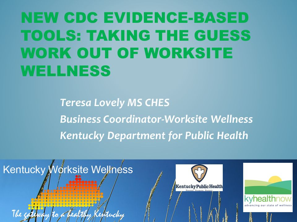 NEW CDC EVIDENCE-BASED TOOLS: TAKING THE GUESS WORK OUT OF WORKSITE WELLNESS Teresa Lovely MS CHES Business Coordinator-Worksite Wellness Kentucky Department for Public Health