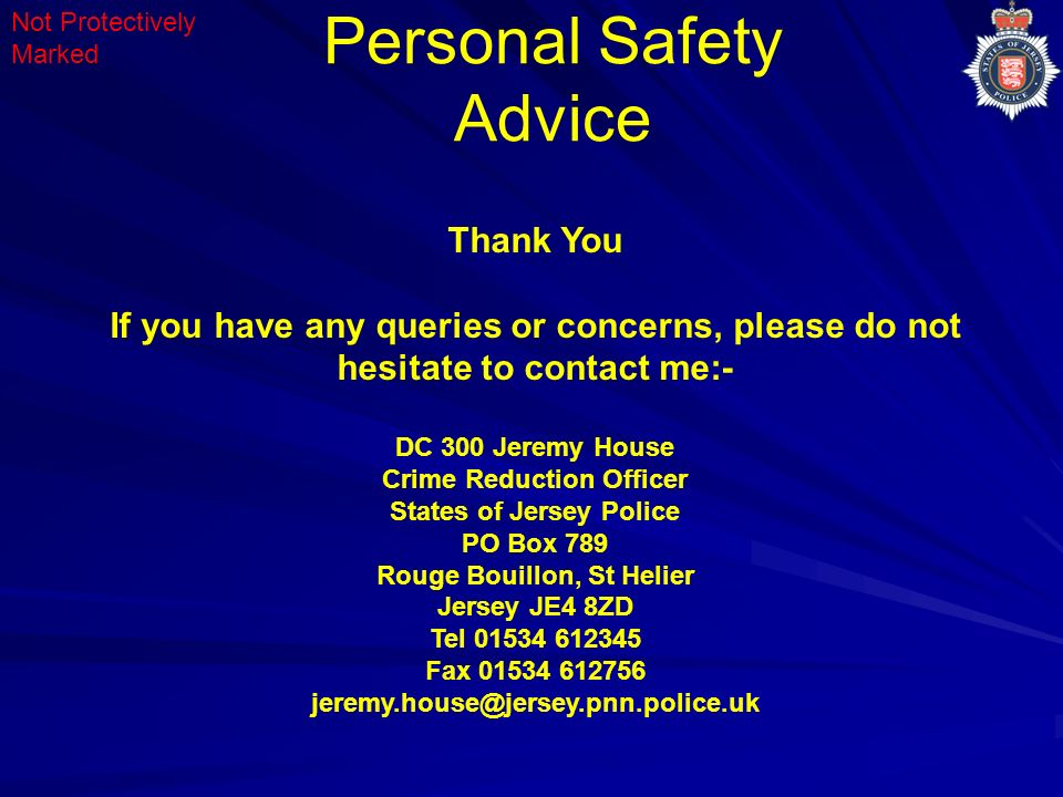 Personal Safety Advice Not Protectively Marked Thank You If you have any queries or concerns, please do not hesitate to contact me:- DC 300 Jeremy House Crime Reduction Officer States of Jersey Police PO Box 789 Rouge Bouillon, St Helier Jersey JE4 8ZD Tel 01534 612345 Fax 01534 612756 jeremy.house@jersey.pnn.police.uk